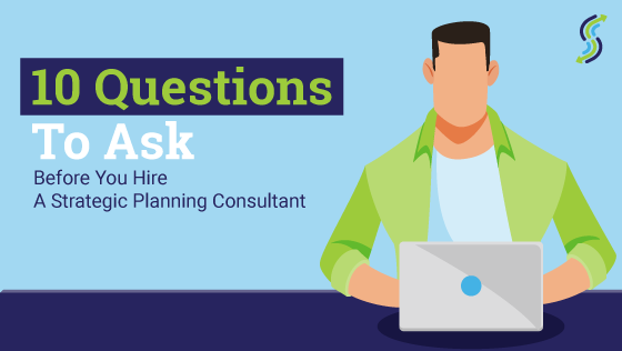 10 Questions To Ask Before You Hire A Strategic Planning Consultant